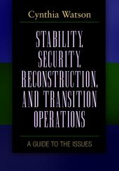 Stability, Security, Reconstruction, and Transition Operations: A Guide to the Issues: A Guide to the Issues