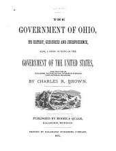 The Government of Ohio, Its History, Resources and Jurisprudence, Also, a Brief Outline of the Government of the United States...