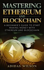 Mastering Ethereum And Blockchain: A Beginner's Guide To Start Making Money With Ethereum And Blockchain