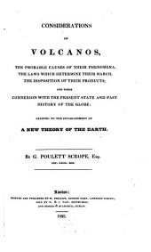 Considerations on Volcanos: The Probable Causes of Their Phenomena, the Laws which Determine Their March, the Disposition of Their Products and Their Connexion with the Present State and Past History of the Globe; Leading to the Establishment of a New Theory of the Earth