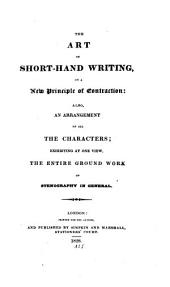 The art of short-hand writing: on a new principle of contraction; also, an arrangement of all the characters; exhibiting at one view the entire ground work of stenography in general