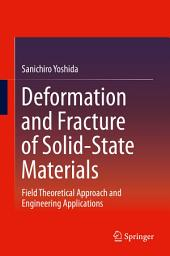 Deformation and Fracture of Solid-State Materials: Field Theoretical Approach and Engineering Applications