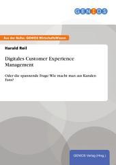 Digitales Customer Experience Management: Oder die spannende Frage: Wie macht man aus Kunden Fans?