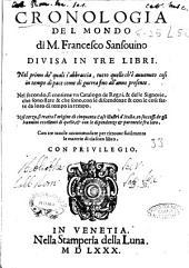 Cronologia del mondo di m. Francesco Sansouino diuisa in tre libri. Nel primo de' quali s'abbraccia, tutto quello ch'è auuenuto cosi in tempo di pace come di guerra fino all'anno presente. Nel secondo, si contiene vn catalogo de regni, & delle signorie, che sono state & che sono, con le discendenze & con le cose fatte da loro di tempo in tempo. Nel terzo, si tratta l'origine di cinquanta case illustri d'Italia, co soccessi de gli huomini eccellenti di quelle, & con le dipendenze & parentele fra loro. Con tre tauole ..