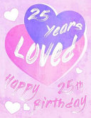 Happy 25th Birthday: 25 Years Loved, Say Happy Birthday and Show Your Love All in One Sweet Birthday Book to Use as a Journal Or Notebook.