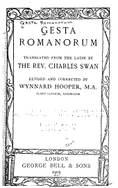 Gesta Romanorum: Entertaining Moral Stones Invented by the Monks as a Fire-side Recreation and Commonly Applied in Their Discourses from the Pulpit Whence the Most Celebrated of Our Own Poets and Others Have Extracted Their Plots