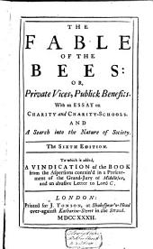 The Fable of the Bees: Or, Private Vices, Public Benefits; with an Essay on Charity and Charity-schools and a Search Into the Nature of Society: To which is Added a Vindication of the Book from the Aspersions Contain'd in a Presentment of the Grand-Jury of Middlesex, and an Abusive Letter to Lord C., Volume 1