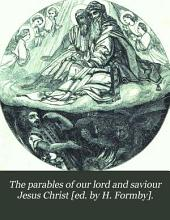 The parables of our lord and saviour Jesus Christ [ed. by H. Formby].