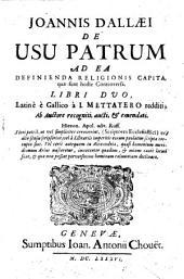 Ioannis Dallaei De usu patrum ad ea definienda religionis capita, quae sunt hodie controversa, libri duo, Latine e Gallico nunc primum a I. Mettayero redditi; ab auctore recogniti, aucti, & emendati. ..