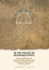 In the Palace of Nezahualcoyotl: Painting Manuscripts, Writing the Pre-Hispanic Past in Early Colonial Period Tetzcoco, Mexico