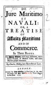 De Jure Maritimo Et Navali: Or, a Treatise of Affairs Maritime and of Commerce. In Three Books ... By Charles Molloy, Late Barrester at Law
