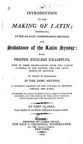 An Introduction to the Making of Latin: Comprising, After an Easy Compendious Method, the Substance of the Latin Syntax : with Proper English Examples ... : to which is Subjoined, in the Same Method, a Succint Account of the Affairs of Antient [sic] Greece and Rome ...