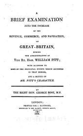 A Brief Examination Into the Increase of the Revenue, Commerce, and Navigation, of Great Britain, During the Administration of the Rt. Hon. William Pitt: With Allusions to Some of the Principal Events which Occurred in that Period, and a Sketch of Mr. Pitt's Character