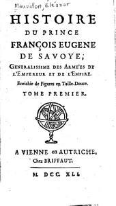 Histoire du prince François Eugene de Savoye: generalissime des armées de l'empereur et de l'empire. Enrichie de figures en taille-douce, Volume1