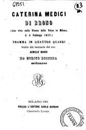 Caterina Medici di Brono, arsa viva sulla Piazza della Vetra in Milano, il 4 Febbrajo 1617 dramma in quattro quadri tratto dal racconto del cav. Achille Mauri da Enrico Dossena
