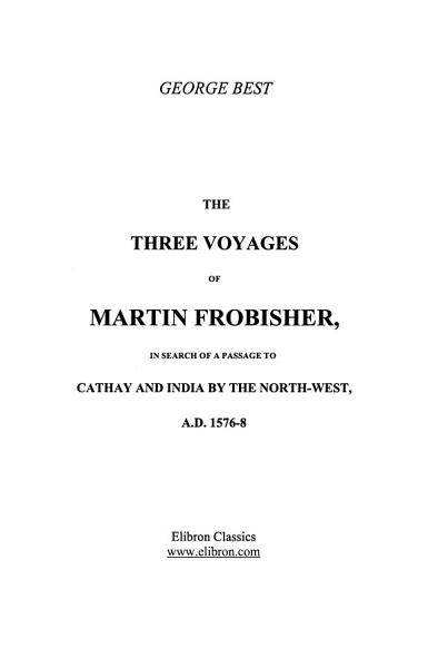 Download The Three Voyages of Martin Frobisher in Search of a Passage to Cathay and India by the North west  A D  1576 8 Book
