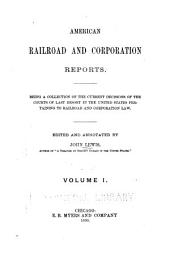 American Railroad and Corporation Reports: Being a Collection of the Current Decisions of the Courts of Last Resort in the United States Pertaining to Railroad and Corporation Law, Volume 1