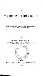 A Technical Dictionary; Or, A Dictionary Explaining the Terms Used in All Arts and Sciences