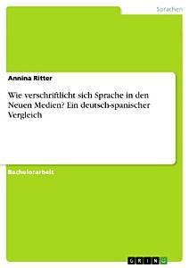 Wie verschriftlicht sich Sprache in den Neuen Medien  Ein deutsch spanischer Vergleich PDF
