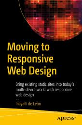 Moving to Responsive Web Design: Bring existing static sites into today's multi-device world with responsive web design