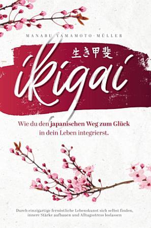 Ikigai     Wie du den japanischen Weg zum Gl  ck in dein Leben integrierst PDF