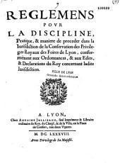 Reglemens pour la discipline, pratique, et manière de procéder dans la Juridiction de la conservation des foires de Lyon, conformément aux Ordonnances, et aux Edits, et Déclarations du Roy concernant ladite Juridiction