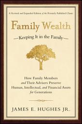 Family Wealth: Keeping It in the Family--How Family Members and Their Advisers Preserve Human, Intellectual, and Financial Assets for Generations, Edition 2