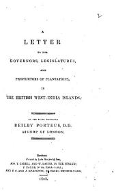 A Letter to the Governors, Legislatures, and Proprietors of Plantations, in the British West-India Islands