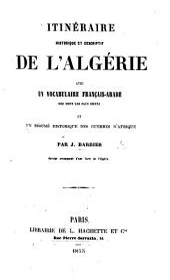 Itinéraire historique et descriptif de l'Algérie, avec un vocabulaire français-arabe ... et un résumé historique des guerres d'Afrique, etc. [With a map.]