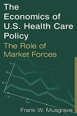 The Economics of U S  Health Care Policy  The Role of Market Forces