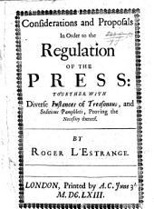 Considerations and Proposals in Order to the Regulation of the Press: Together with Diverse Instances of Treasonous, and Seditious Pamphlets Proving the Necessity Thereof