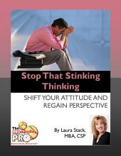 Stop That Stinking Thinking: Shift Your Attitude and Regain Perspective