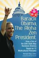 Barack Obama  The Aloha Zen President  How a Son of the 50th State May Revitalize America Based on 12 Multicultural Principles PDF