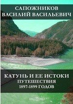 Катунь и ее истоки. Путешествия 1897-1899 годов
