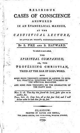 Religious Cases of Conscience Answered in an Evangelical Manner  at the Casuistical Lecture  in Little St  Helen s  Bishopsgate Street  By S  Pike and S  Hayward  To which is Now Added  The Spiritual Companion  Or  the Professing Christian  Tried at the Bar of God s Word    PDF