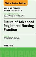 Future of Advanced Registered Nursing Practice  An Issue of Nursing Clinics   E Book PDF