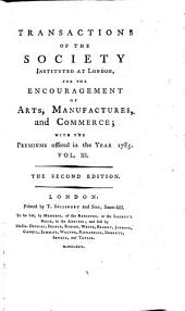 Transactions of the Society, Instituted at London for the Encouragement of Arts, Manufactures and Commerce. The 2. Ed: Volume 3