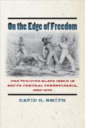 On the Edge of Freedom: The Fugitive Slave Issue in South Central Pennsylvania, 1820-1870