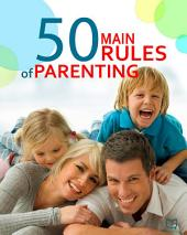 The 50 Main Rules of Parenting: The Simple Guide for Loving Parents