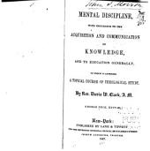 Mental Discipline: With Reference to the Acquisition and Communication of Knowledge, and to Education Generally, to which is Appended a Topical Course of Theological Study ...