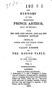 The History of the Renowned Prince Arthur: King of Britain; with His Life and Death, and All His Glorious Battles; Likewise, the Noble Acts and Heroic Deeds of His Valiant Knights of the Round Table, Volume 1