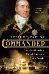 Commander: The Life and Exploits of Britain's Greatest Frigate Captain: The Life and Exploits of Britain's Greatest Frigate Captain