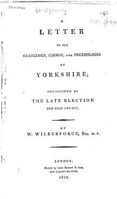 A Letter to the Gentlemen, Clergy, and Freeholders of Yorkshire: Occasioned by the Late Election for that County