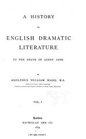 A History of English Dramatic Literature to the Death of Queen Anne: Volume 1
