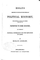 Essays Designed to Elucidate the Science of Political Economy, While Serving to Explain and Defend the Policy of Protection to Home Industry, as a System of National Coöperation for the Elevation of Labor