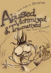 Abused, Victimized, & Traumatized: An Idiot's Guide to Divorce