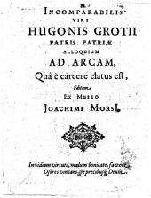 Incomparabilis viri Hugonis Grotii patris patriæ Alloquium ad arcam, quâ è carcere elatus est, editum ex museo Joachimi MorsI: Volume 1