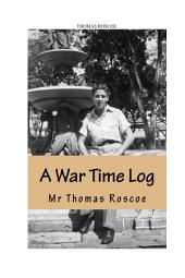 A War Time Log by Thomas Roscoe, editing and additional research by Raymond Roscoe: From working on a British passenger cargo vessel to a P.o.W camp and concentration camp