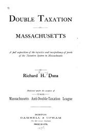 Double Taxation in Massachusetts: A Full Exposition of the Injustice and Inexpediency of Parts of the Taxation System in Massachusetts