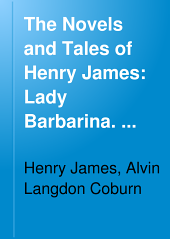 The Novels and Tales of Henry James: Lady Barbarina. The siege of London. An international episode. The pension Beaurepas. A bundle of letters. The point of view
